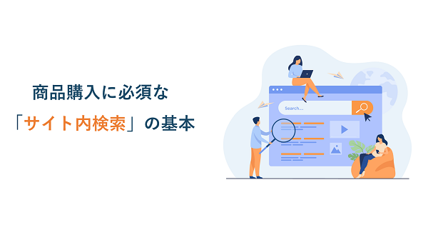 ECサイトで重要なサイト内検索とは?検索パターンや改善方法を解説